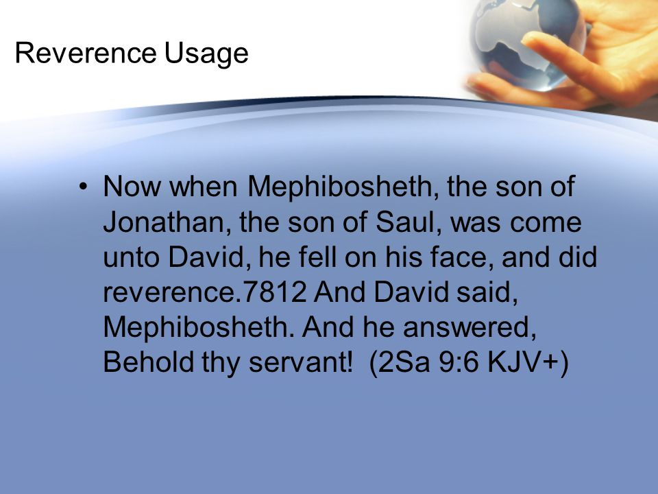 Reverence Usage Now when Mephibosheth, the son of Jonathan, the son of Saul, was come unto David, he fell on his face, and did reverence.7812 And Davi