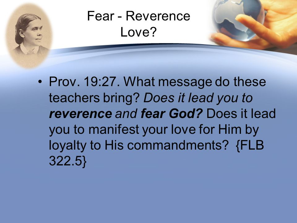 Fear - Reverence Love? Prov. 19:27. What message do these teachers bring? Does it lead you to reverence and fear God? Does it lead you to manifest you