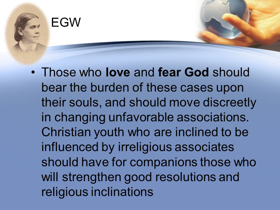 EGW Those who love and fear God should bear the burden of these cases upon their souls, and should move discreetly in changing unfavorable association