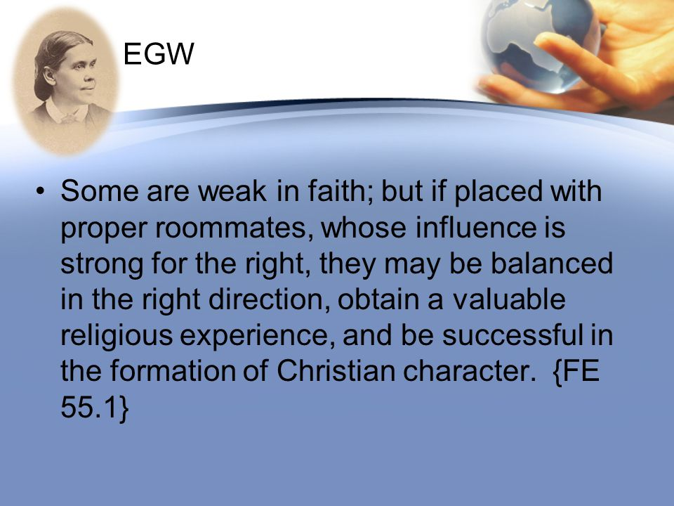 EGW Some are weak in faith; but if placed with proper roommates, whose influence is strong for the right, they may be balanced in the right direction,