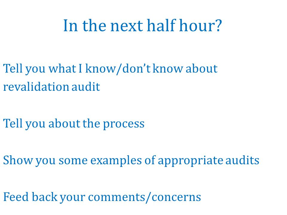 In the next half hour? Tell you what I know/don't know about revalidation audit Tell you about the process Show you some examples of appropriate audit
