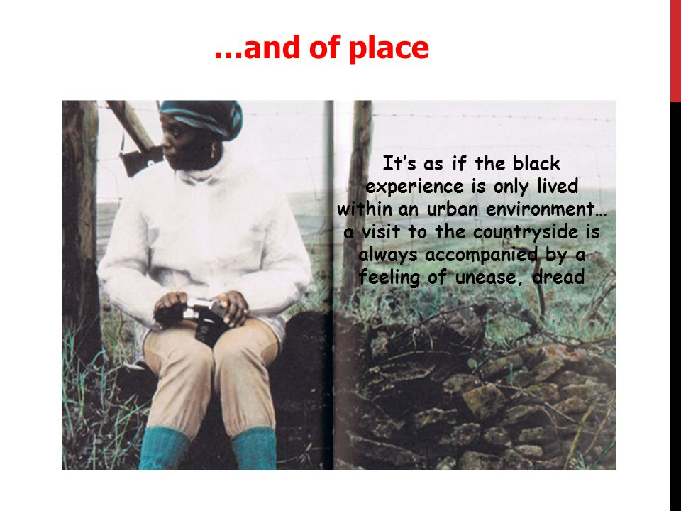…and of place It's as if the black experience is only lived within an urban environment… a visit to the countryside is always accompanied by a feeling