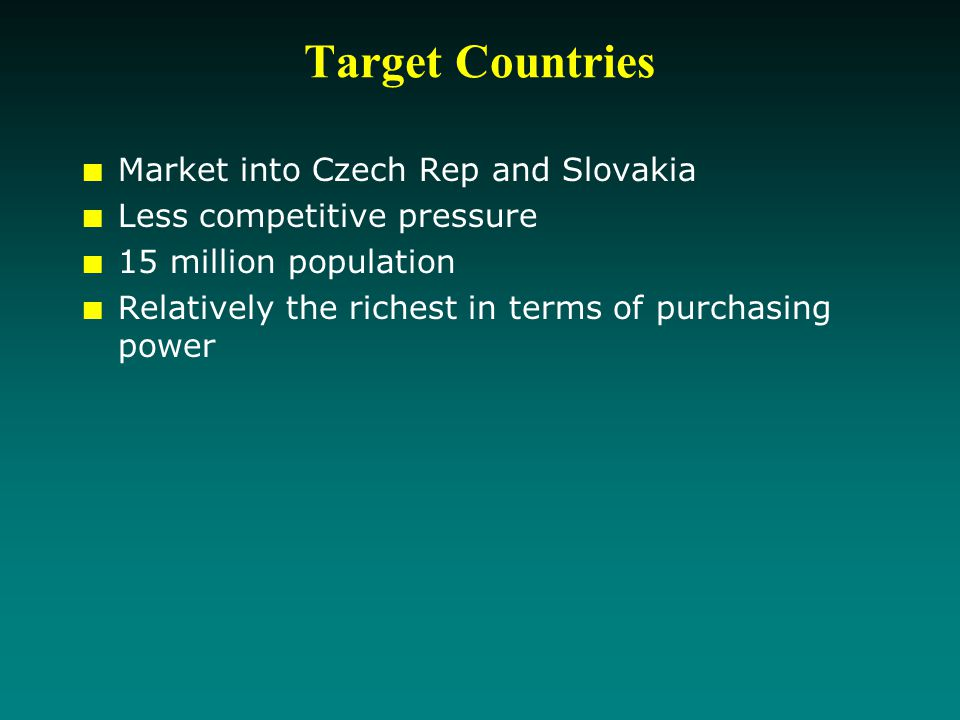 Target Countries Market into Czech Rep and Slovakia Less competitive pressure 15 million population Relatively the richest in terms of purchasing power