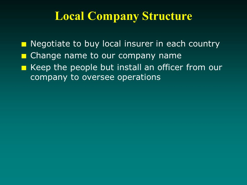 Local Company Structure Negotiate to buy local insurer in each country Change name to our company name Keep the people but install an officer from our company to oversee operations