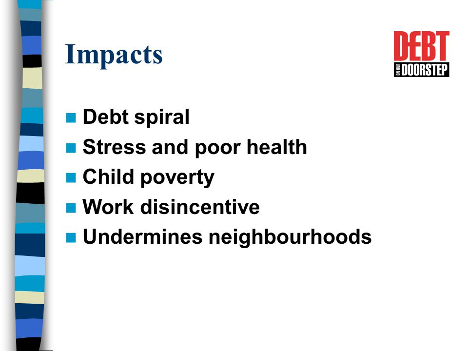 Impacts Debt spiral Stress and poor health Child poverty Work disincentive Undermines neighbourhoods