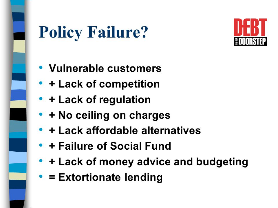 Policy Failure? Vulnerable customers + Lack of competition + Lack of regulation + No ceiling on charges + Lack affordable alternatives + Failure of So