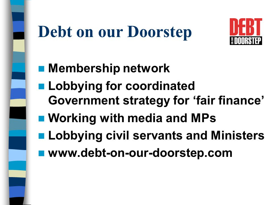 Debt on our Doorstep Membership network Lobbying for coordinated Government strategy for 'fair finance' Working with media and MPs Lobbying civil servants and Ministers www.debt-on-our-doorstep.com