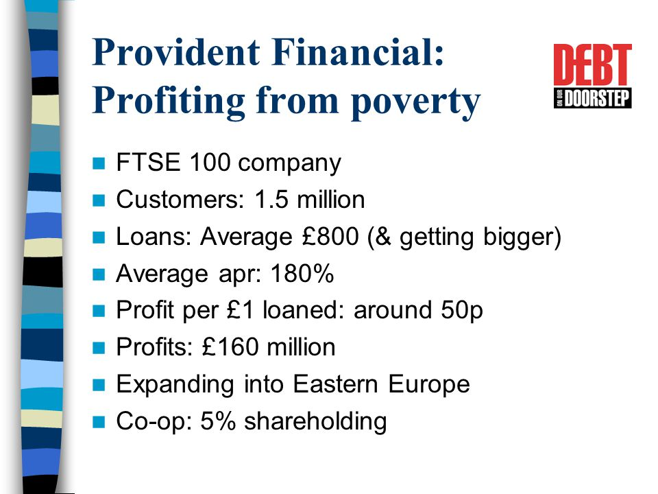 Provident Financial: Profiting from poverty FTSE 100 company Customers: 1.5 million Loans: Average £800 (& getting bigger) Average apr: 180% Profit per £1 loaned: around 50p Profits: £160 million Expanding into Eastern Europe Co-op: 5% shareholding