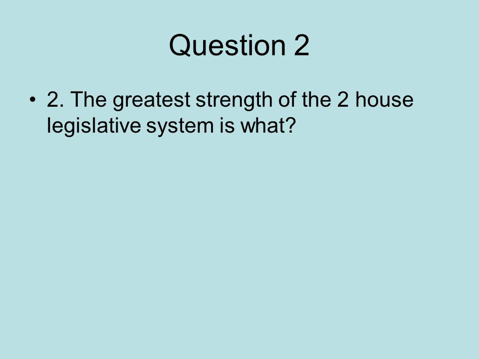 Question 2 2. The greatest strength of the 2 house legislative system is what?