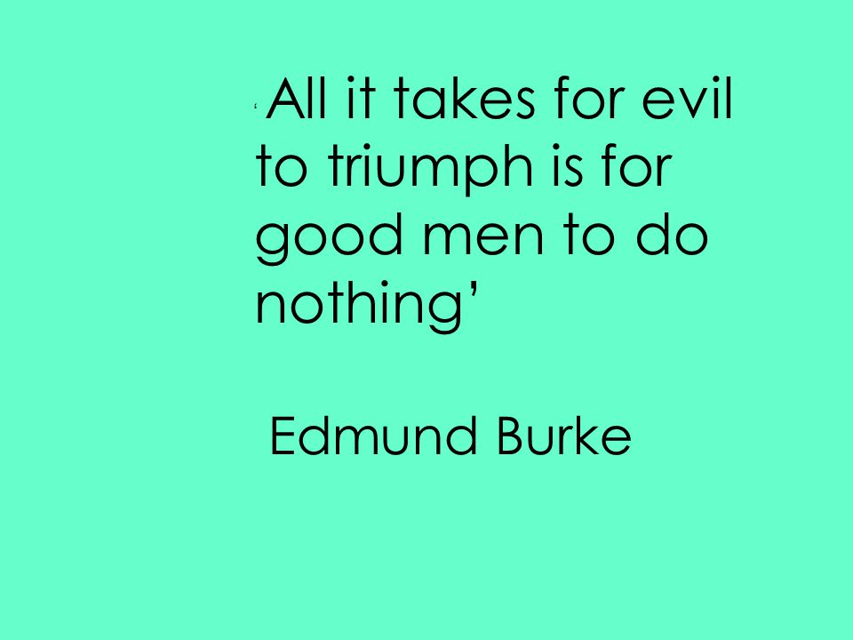 ' All it takes for evil to triumph is for good men to do nothing' Edmund Burke