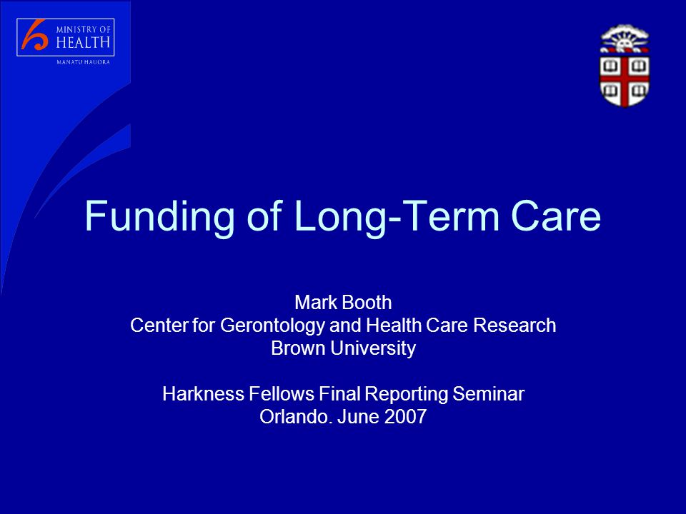 Funding of Long-Term Care Mark Booth Center for Gerontology and Health Care Research Brown University Harkness Fellows Final Reporting Seminar Orlando.