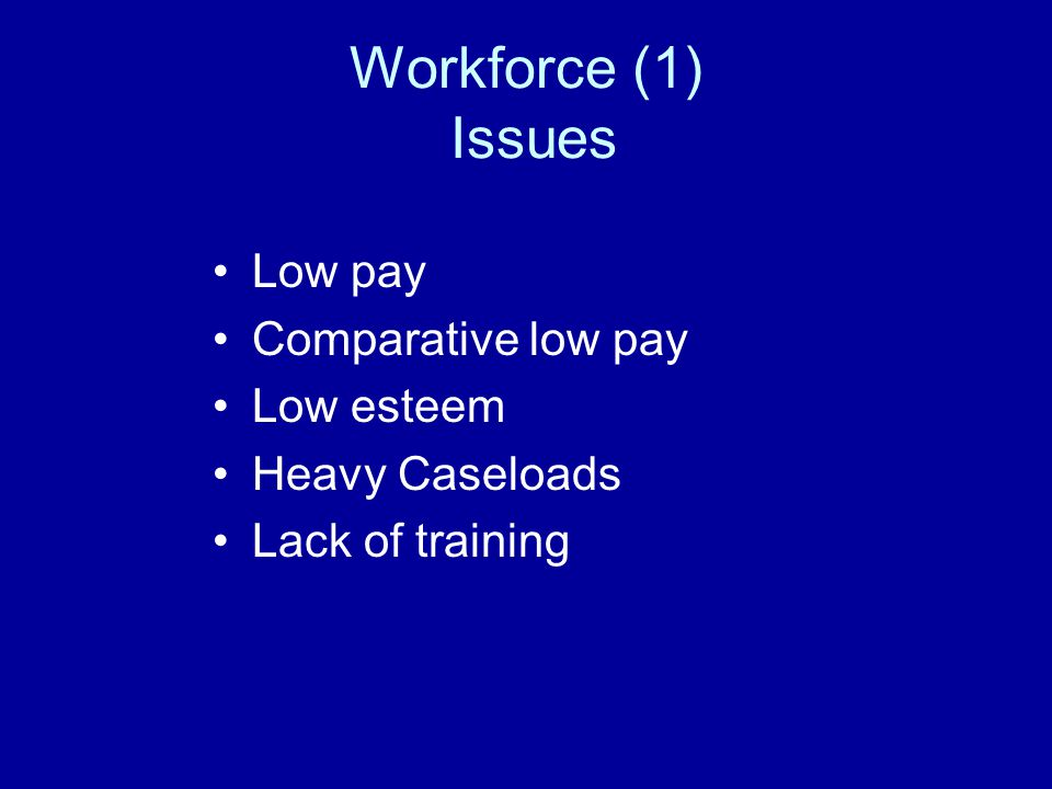 Workforce (1) Issues Low pay Comparative low pay Low esteem Heavy Caseloads Lack of training