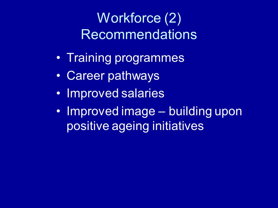 Workforce (2) Recommendations Training programmes Career pathways Improved salaries Improved image – building upon positive ageing initiatives