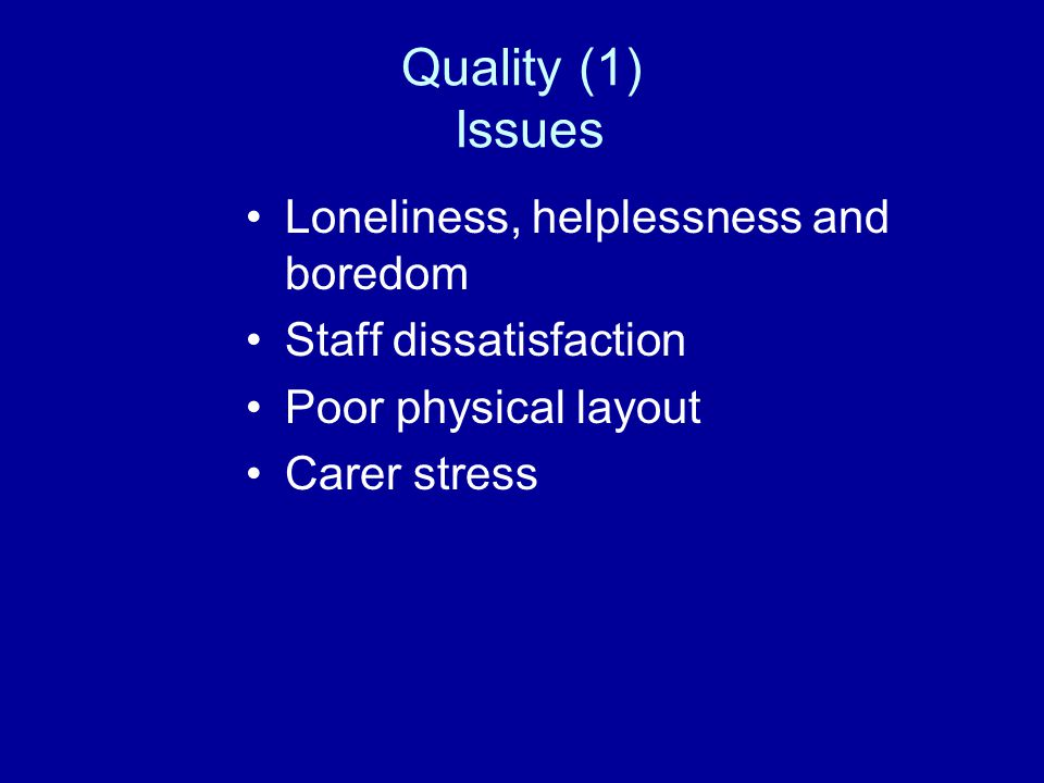 Quality (1) Issues Loneliness, helplessness and boredom Staff dissatisfaction Poor physical layout Carer stress