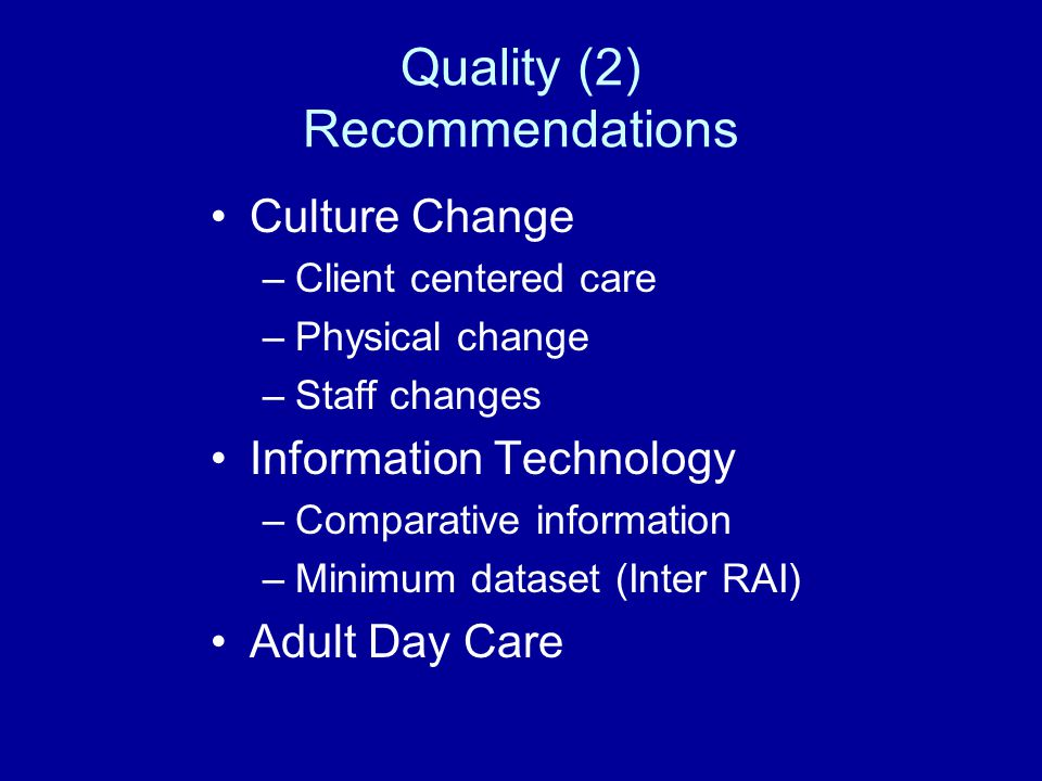 Quality (2) Recommendations Culture Change –Client centered care –Physical change –Staff changes Information Technology –Comparative information –Minimum dataset (Inter RAI) Adult Day Care