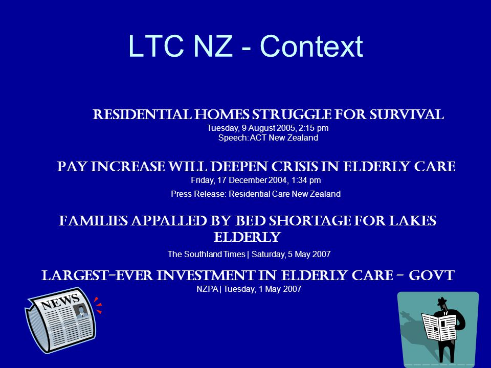 LTC NZ - Context Families appalled by bed shortage for Lakes elderly The Southland Times | Saturday, 5 May 2007 Largest-ever investment in elderly care - Govt NZPA | Tuesday, 1 May 2007 Pay Increase Will Deepen Crisis in Elderly Care Friday, 17 December 2004, 1:34 pm Press Release: Residential Care New Zealand Residential homes struggle for survival Tuesday, 9 August 2005, 2:15 pm Speech: ACT New Zealand