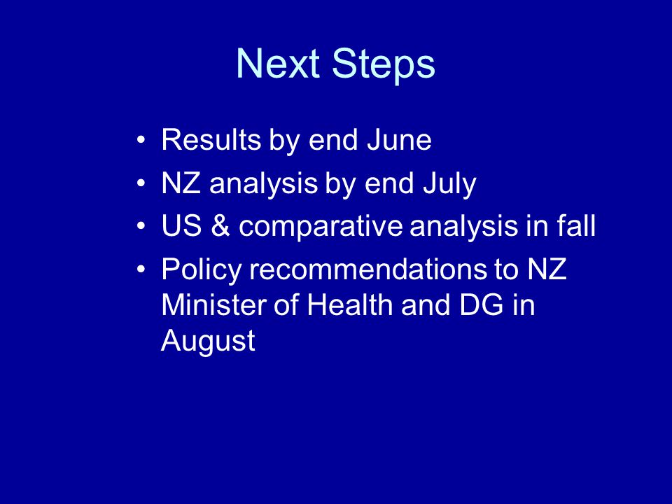 Next Steps Results by end June NZ analysis by end July US & comparative analysis in fall Policy recommendations to NZ Minister of Health and DG in August