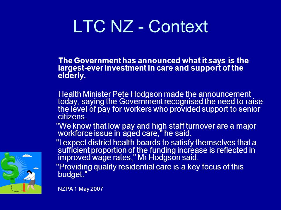 Policy Context New Zealand Funding provided by District Health Boards (21) Nationally consistent contract defining services to be provided Asset testing being removed Income test remains Over reliance upon residential care Poor use of MDS USA Self funded or funding through Medicaid Medicaid funded federally / state but administered at state level Asset and income test used Over reliance upon residential care Strong use of MDS