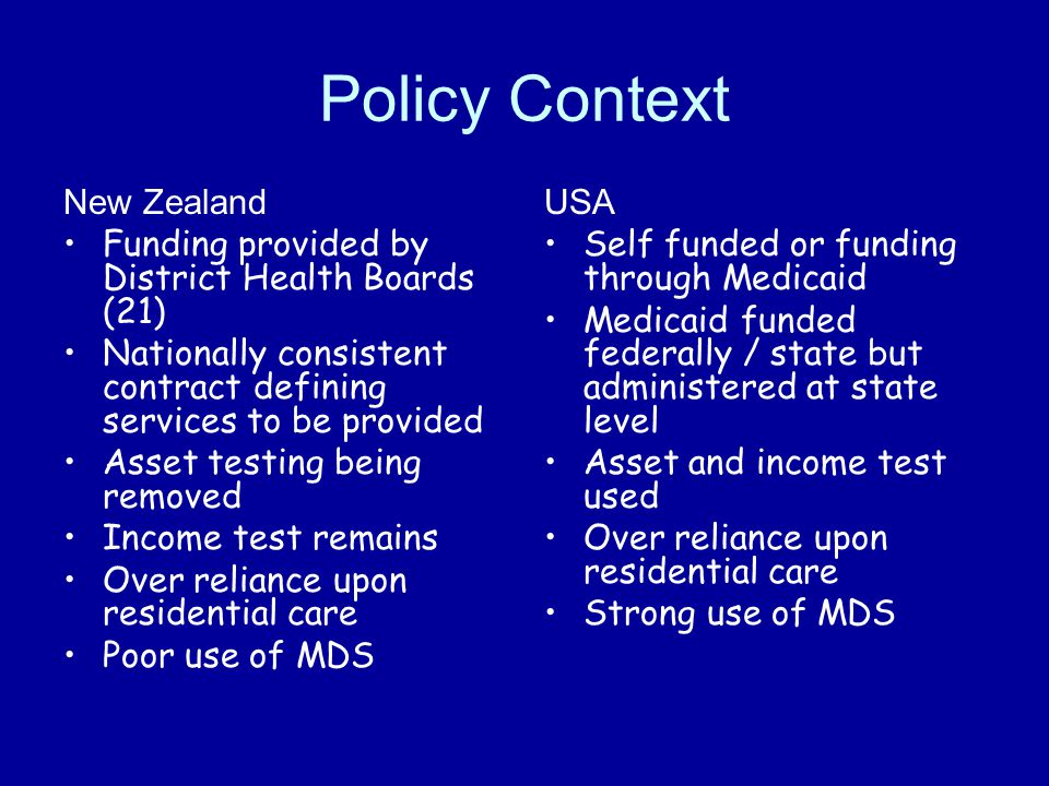 Policy Context New Zealand Funding provided by District Health Boards (21) Nationally consistent contract defining services to be provided Asset testi