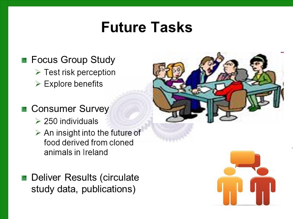 Future Tasks Focus Group Study  Test risk perception  Explore benefits Consumer Survey  250 individuals  An insight into the future of food derived from cloned animals in Ireland Deliver Results (circulate study data, publications)