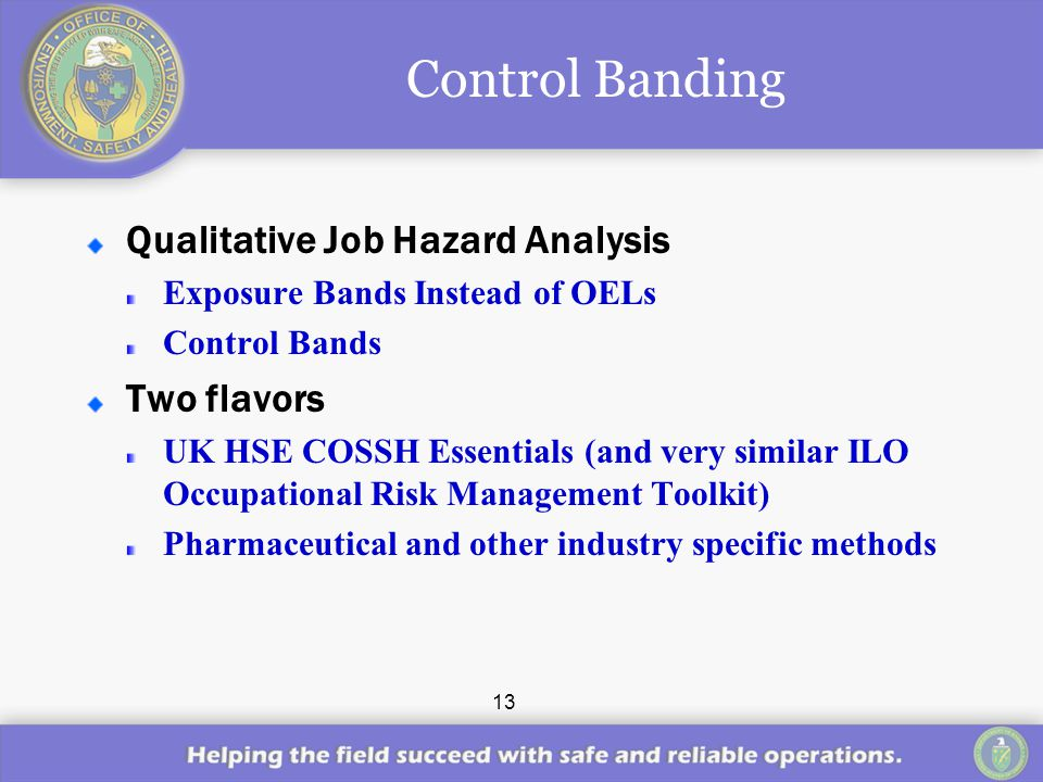 13 Control Banding Qualitative Job Hazard Analysis Exposure Bands Instead of OELs Control Bands Two flavors UK HSE COSSH Essentials (and very similar ILO Occupational Risk Management Toolkit) Pharmaceutical and other industry specific methods