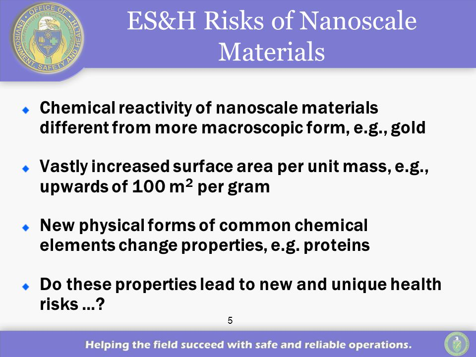 5 ES&H Risks of Nanoscale Materials Chemical reactivity of nanoscale materials different from more macroscopic form, e.g., gold Vastly increased surface area per unit mass, e.g., upwards of 100 m 2 per gram New physical forms of common chemical elements change properties, e.g.