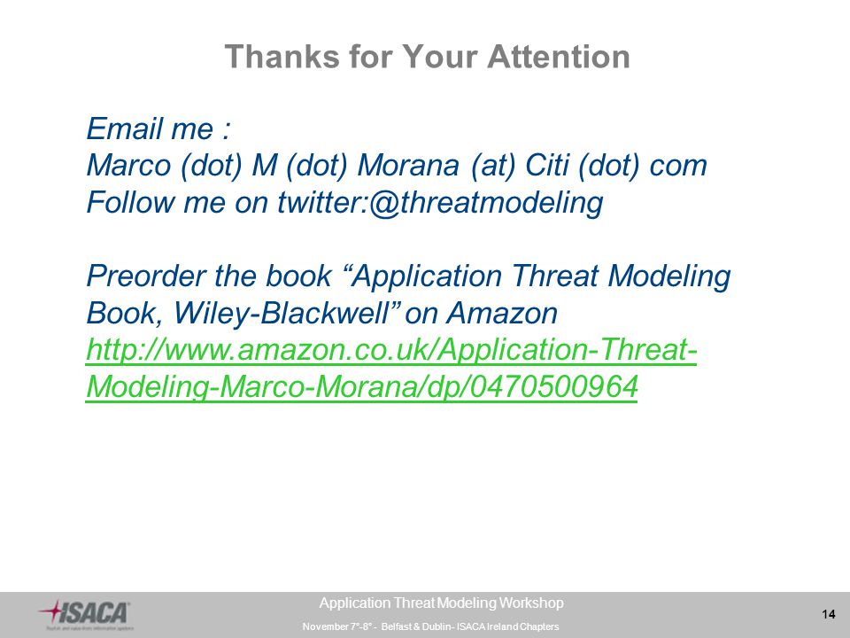 November 7°-8° - Belfast & Dublin- ISACA Ireland Chapters 14 Application Threat Modeling Workshop Thanks for Your Attention Email me : Marco (dot) M (dot) Morana (at) Citi (dot) com Follow me on twitter:@threatmodeling Preorder the book Application Threat Modeling Book, Wiley-Blackwell on Amazon http://www.amazon.co.uk/Application-Threat- Modeling-Marco-Morana/dp/0470500964