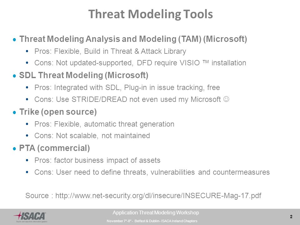 November 7°-8° - Belfast & Dublin- ISACA Ireland Chapters 2 Application Threat Modeling Workshop Threat Modeling Tools  Threat Modeling Analysis and Modeling (TAM) (Microsoft)  Pros: Flexible, Build in Threat & Attack Library  Cons: Not updated-supported, DFD require VISIO ™ installation  SDL Threat Modeling (Microsoft)  Pros: Integrated with SDL, Plug-in in issue tracking, free  Cons: Use STRIDE/DREAD not even used my Microsoft  Trike (open source)  Pros: Flexible, automatic threat generation  Cons: Not scalable, not maintained  PTA (commercial)  Pros: factor business impact of assets  Cons: User need to define threats, vulnerabilities and countermeasures Source : http://www.net-security.org/dl/insecure/INSECURE-Mag-17.pdf