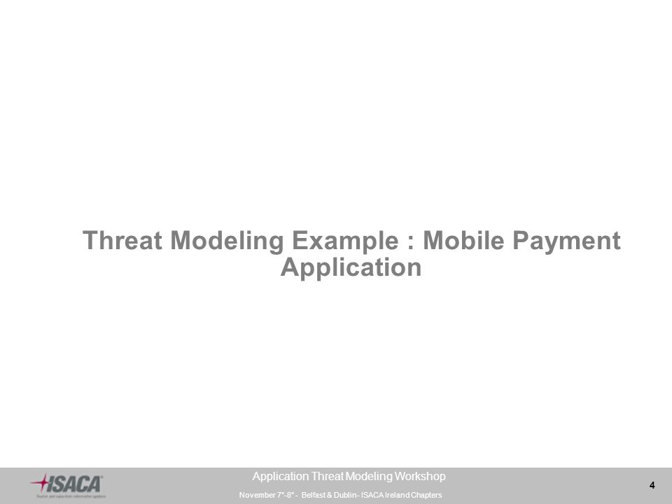 November 7°-8° - Belfast & Dublin- ISACA Ireland Chapters 4 Application Threat Modeling Workshop Threat Modeling Example : Mobile Payment Application