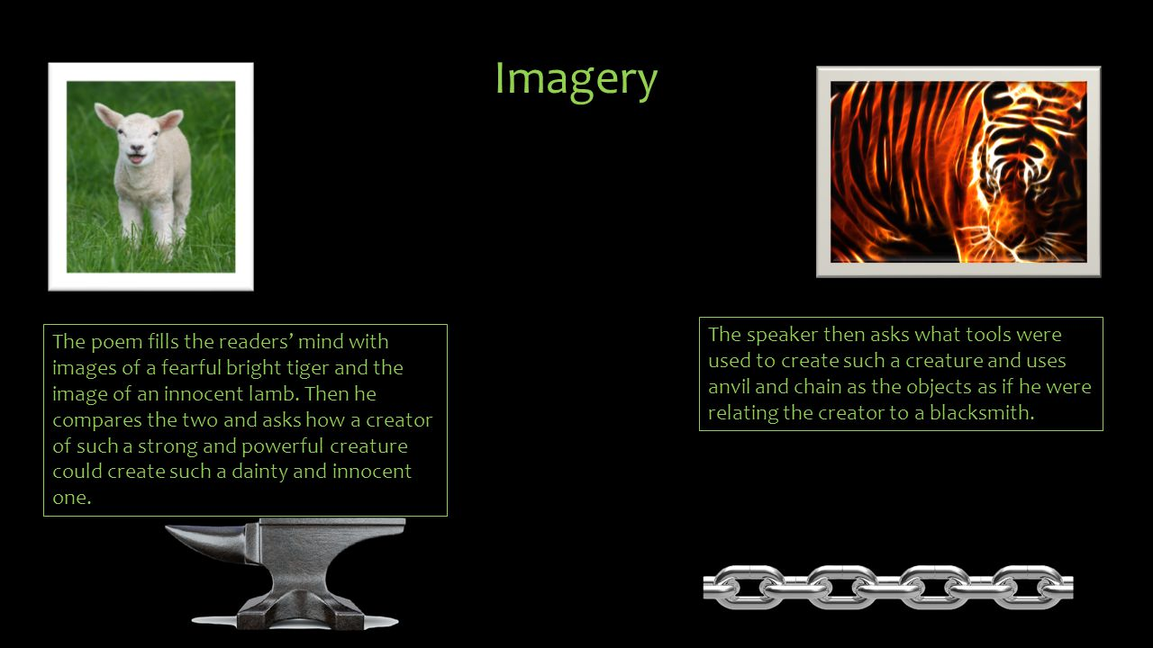 Imagery The speaker then asks what tools were used to create such a creature and uses anvil and chain as the objects as if he were relating the creato