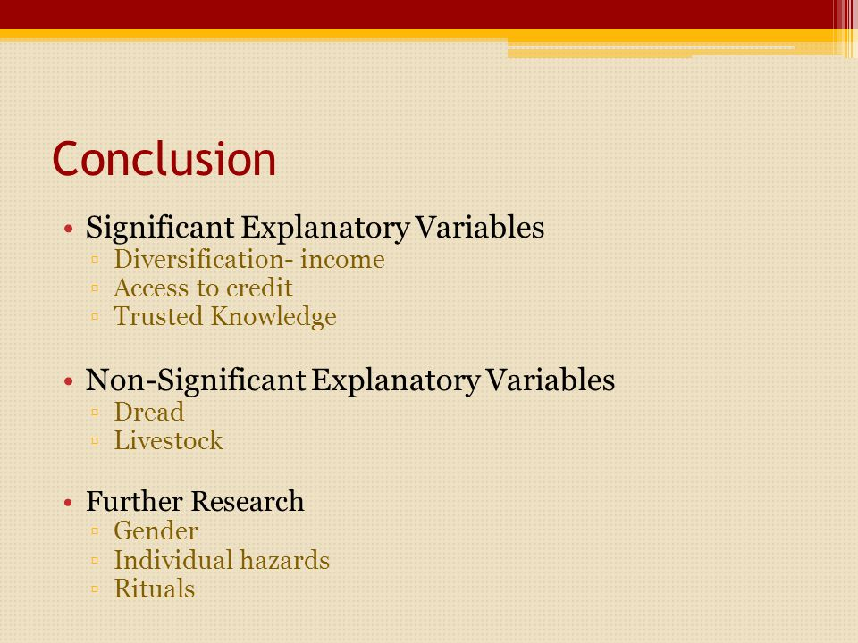 Conclusion Significant Explanatory Variables ▫Diversification- income ▫Access to credit ▫Trusted Knowledge Non-Significant Explanatory Variables ▫Dread ▫Livestock Further Research ▫Gender ▫Individual hazards ▫Rituals