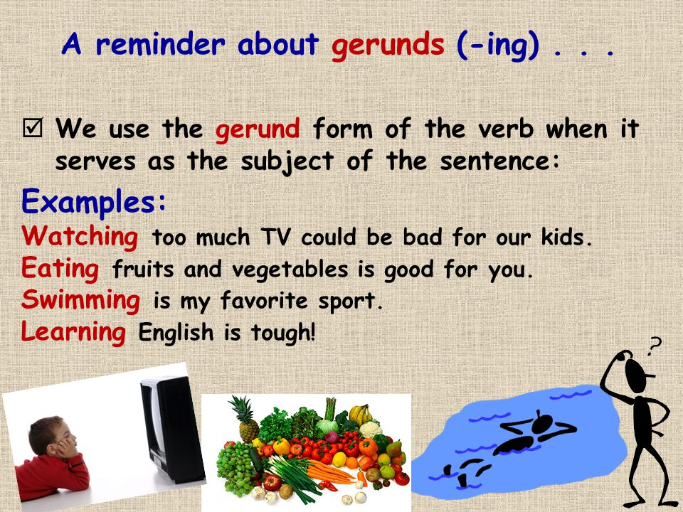A reminder about gerunds (-ing)...
