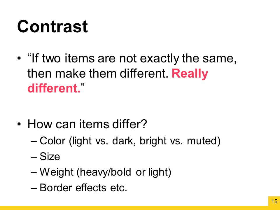 "Contrast ""If two items are not exactly the same, then make them different. Really different."" How can items differ? –Color (light vs. dark, bright vs."