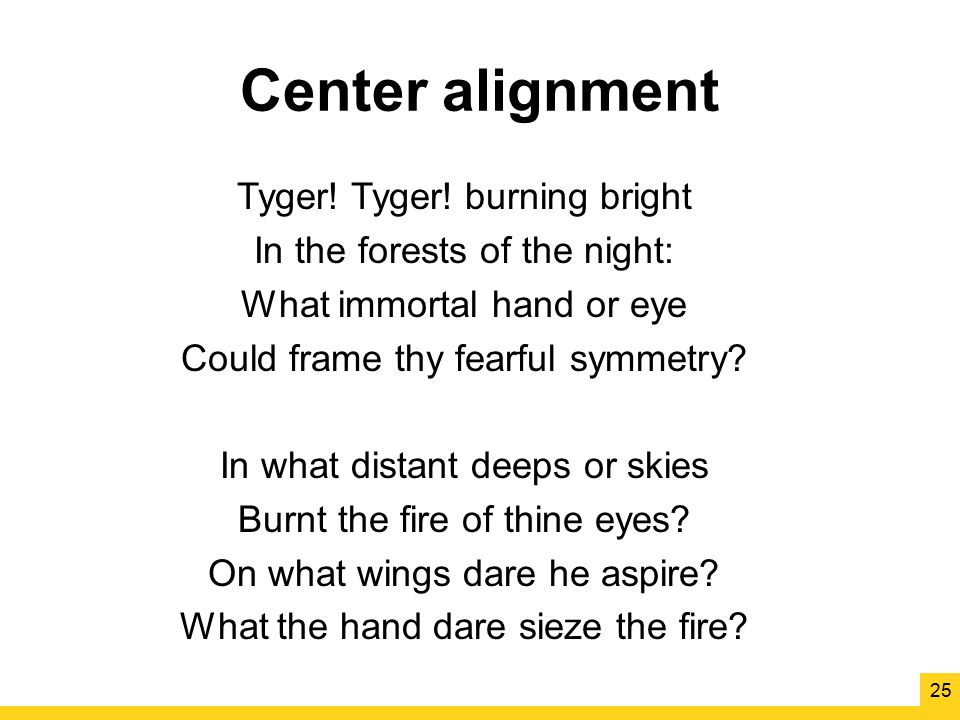 Center alignment Tyger! Tyger! burning bright In the forests of the night: What immortal hand or eye Could frame thy fearful symmetry? In what distant
