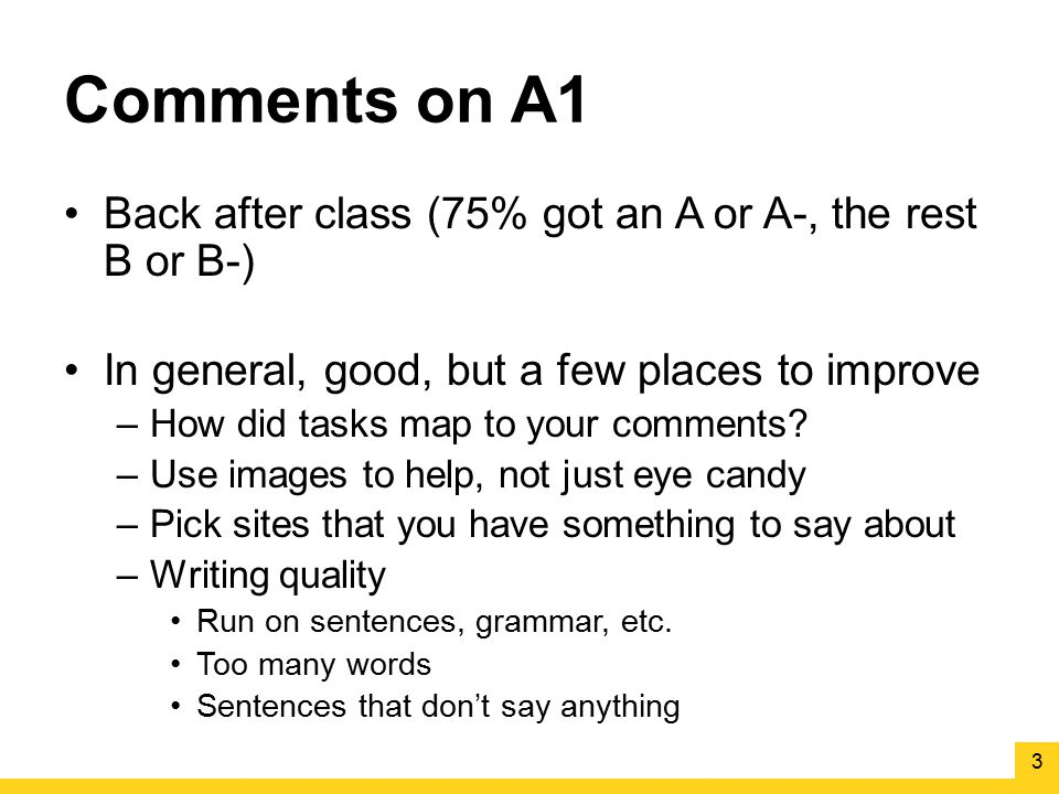 Comments on A1 Back after class (75% got an A or A-, the rest B or B-) In general, good, but a few places to improve –How did tasks map to your commen