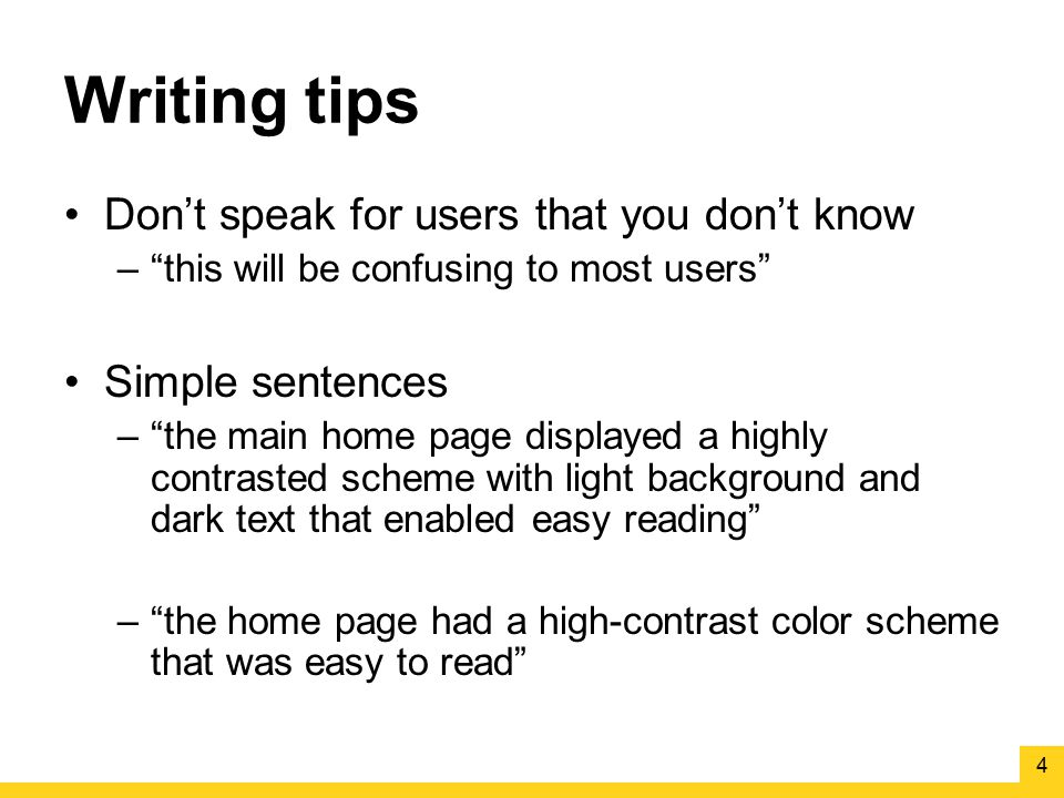 "Writing tips Don't speak for users that you don't know –""this will be confusing to most users"" Simple sentences –""the main home page displayed a highl"