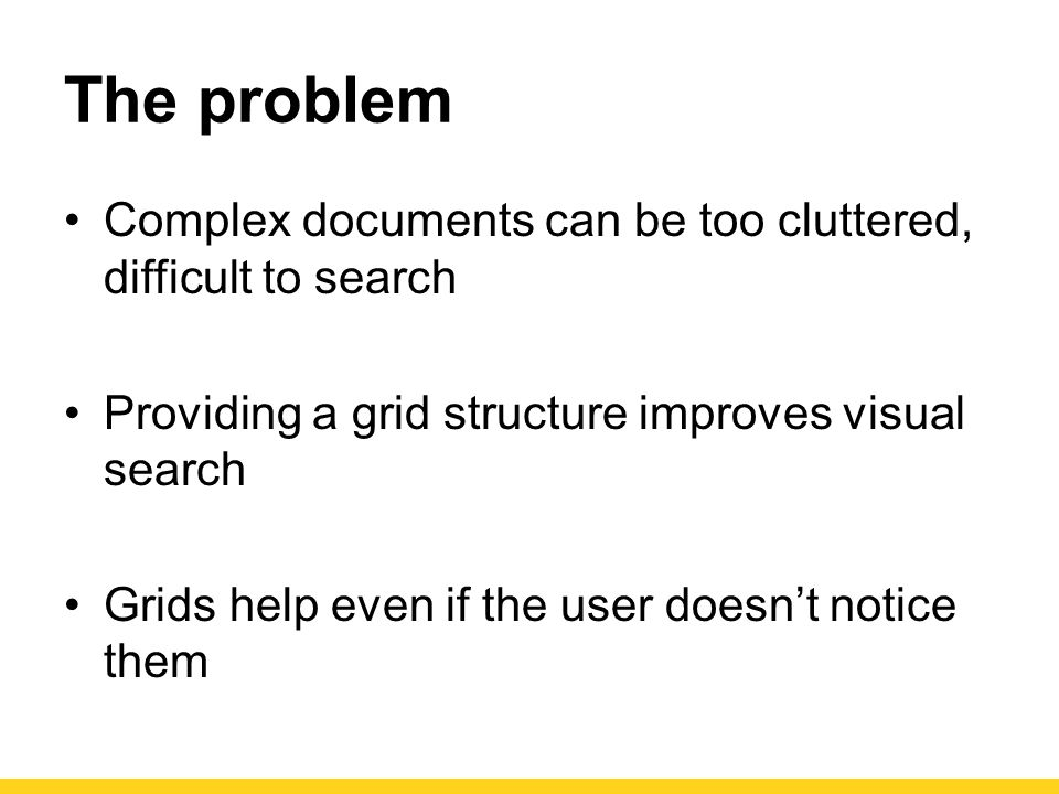 The problem Complex documents can be too cluttered, difficult to search Providing a grid structure improves visual search Grids help even if the user