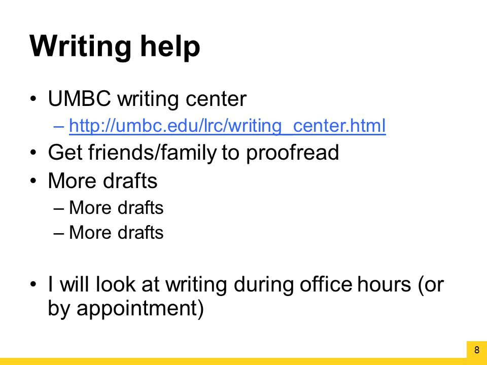 Writing help UMBC writing center –http://umbc.edu/lrc/writing_center.html Get friends/family to proofread More drafts –More drafts I will look at writ