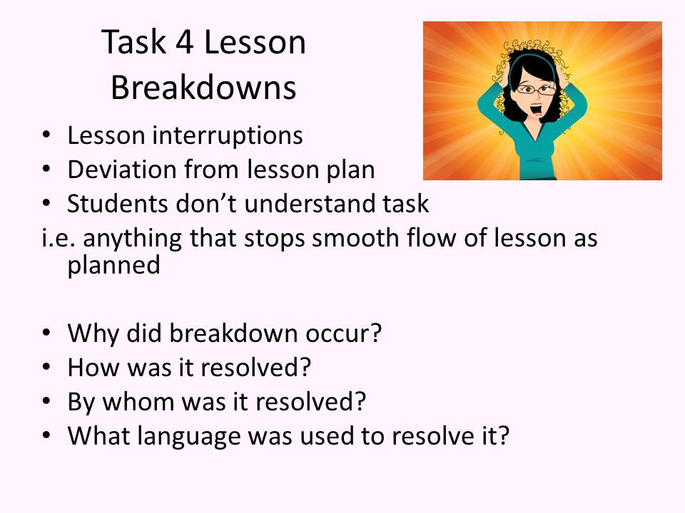 Task 4 Lesson Breakdowns Lesson interruptions Deviation from lesson plan Students don't understand task i.e.