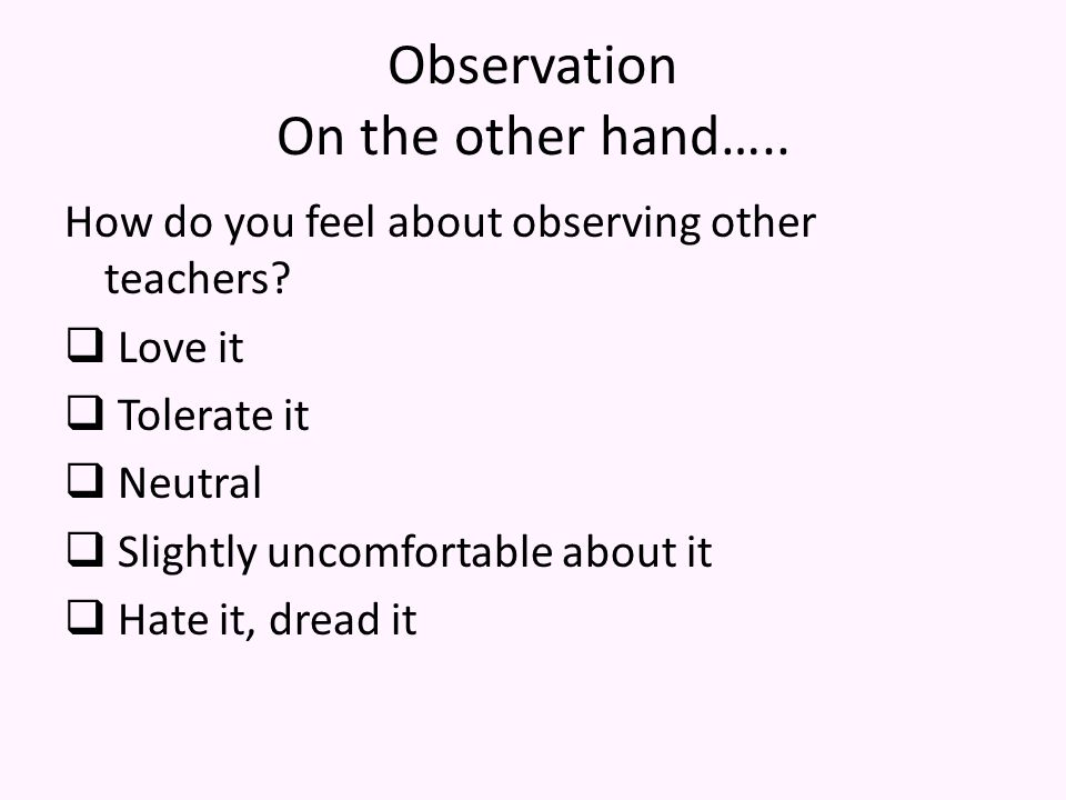 Observation On the other hand…..How do you feel about observing other teachers.