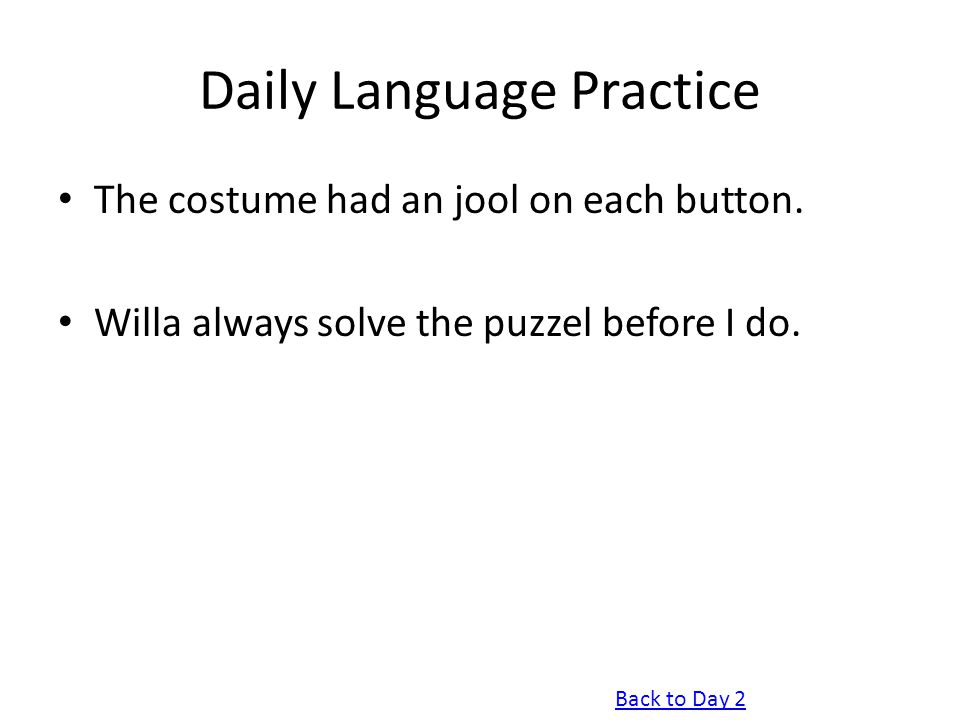 Daily Language Practice The costume had an jool on each button. Willa always solve the puzzel before I do. Back to Day 2