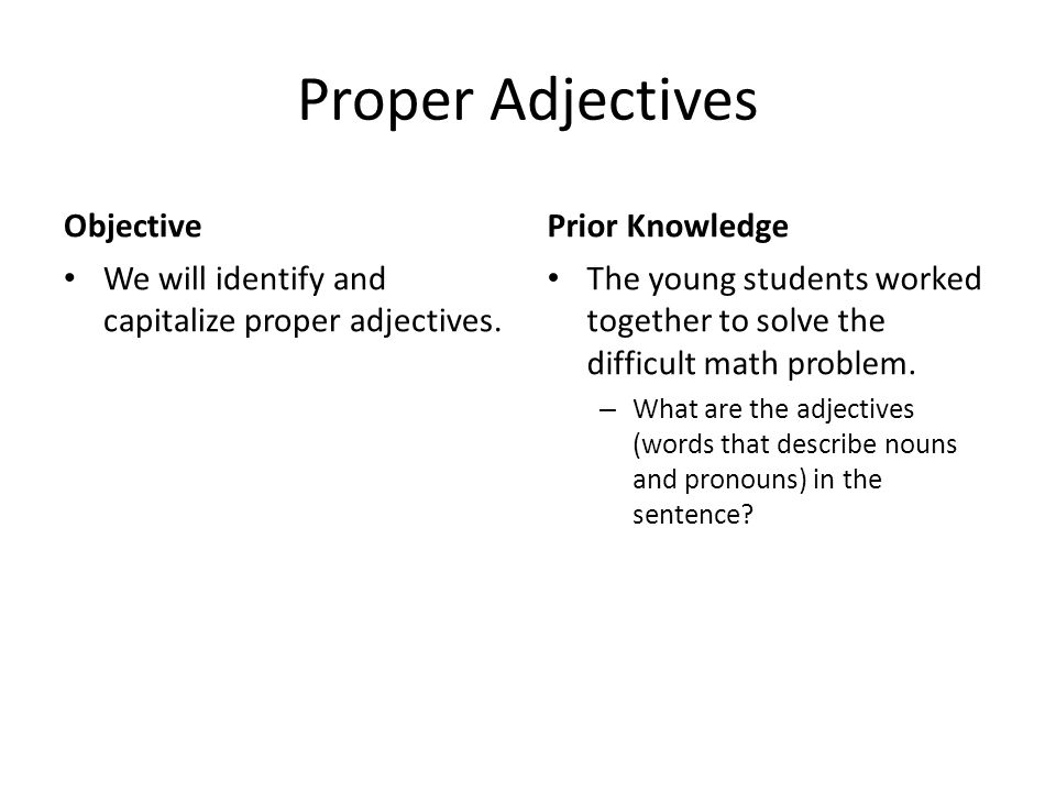 Proper Adjectives Objective We will identify and capitalize proper adjectives. Prior Knowledge The young students worked together to solve the difficu