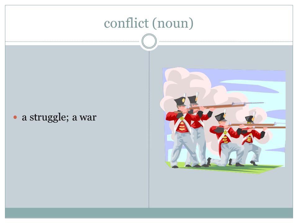 conflict (noun) a struggle; a war