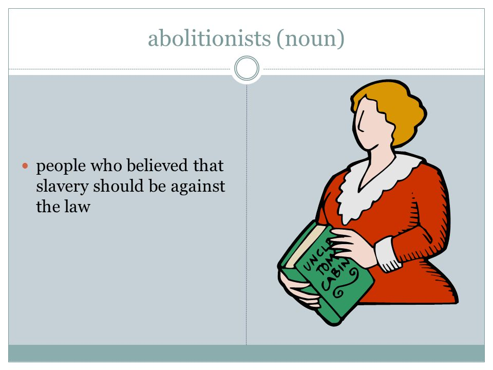 abolitionists (noun) people who believed that slavery should be against the law