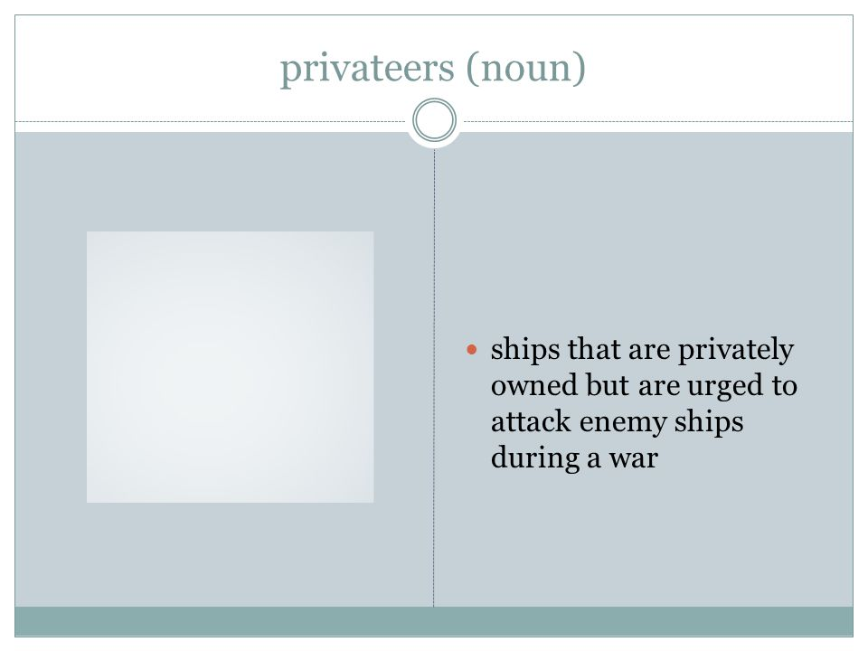 privateers (noun) ships that are privately owned but are urged to attack enemy ships during a war