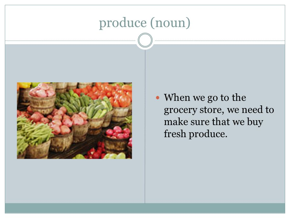 produce (noun) When we go to the grocery store, we need to make sure that we buy fresh produce.