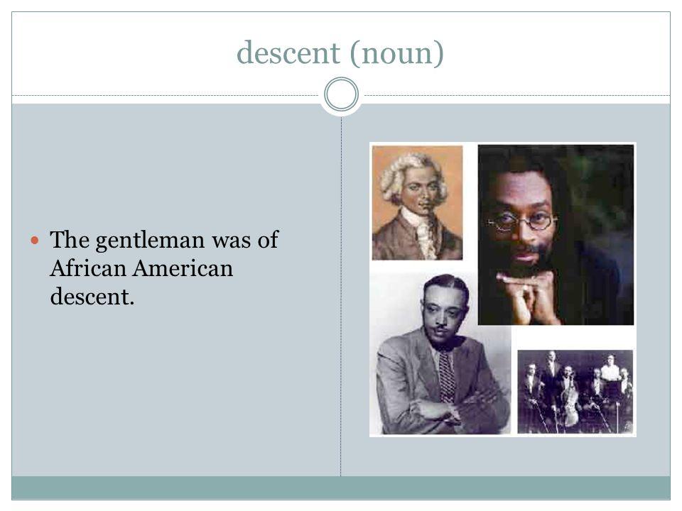 descent (noun) The gentleman was of African American descent.