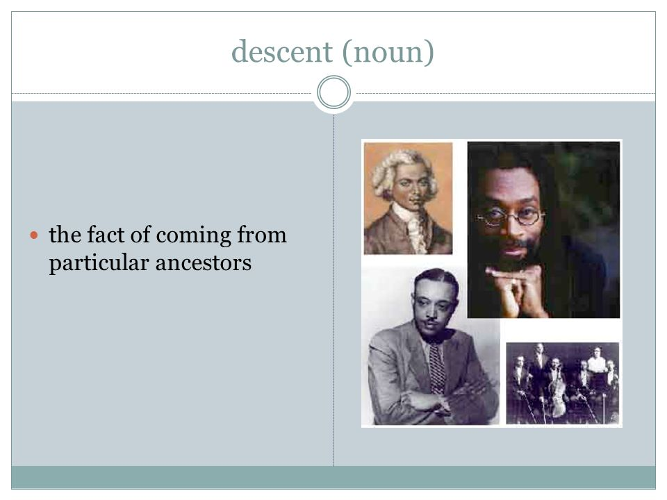 descent (noun) the fact of coming from particular ancestors