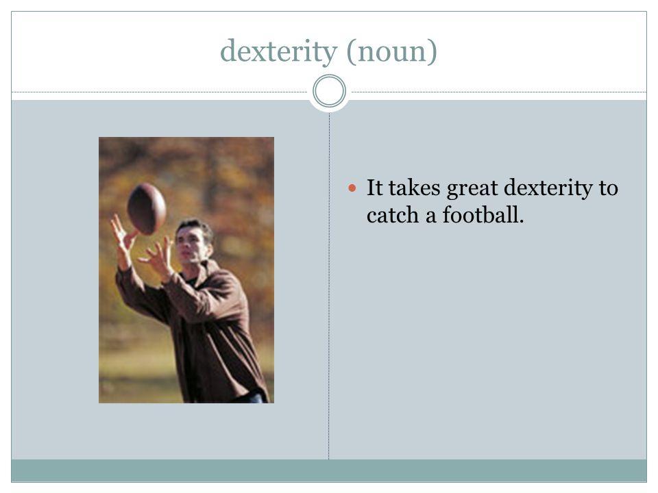 dexterity (noun) It takes great dexterity to catch a football.