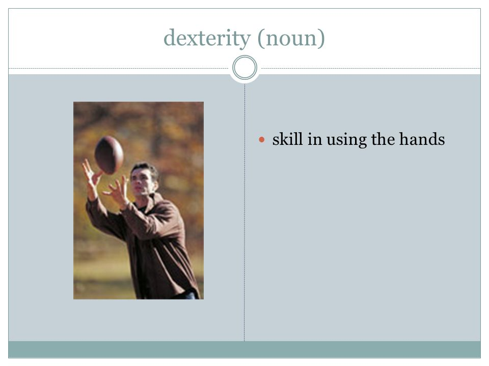 dexterity (noun) skill in using the hands